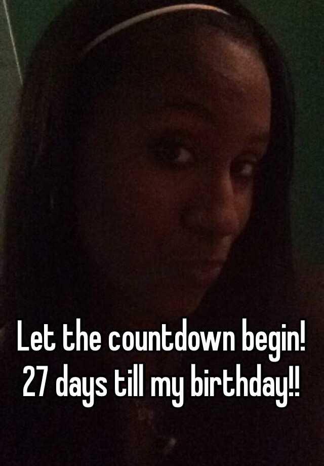 Let The Countdown Begin 27 Days Till My Birthday