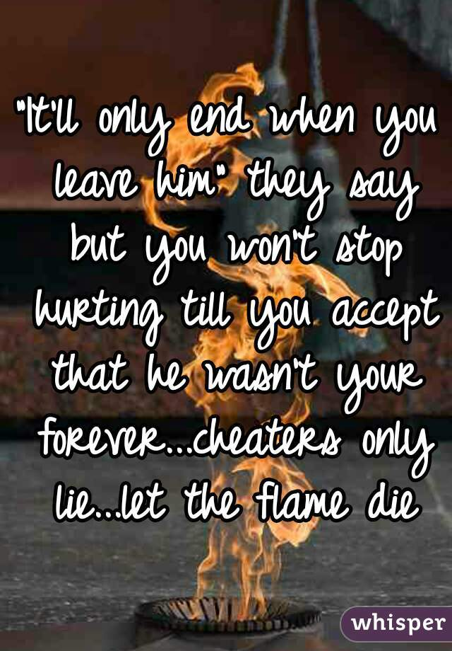 """""""It'll only end when you leave him"""" they say but you won't stop hurting till you accept that he wasn't your forever...cheaters only lie...let the flame die"""