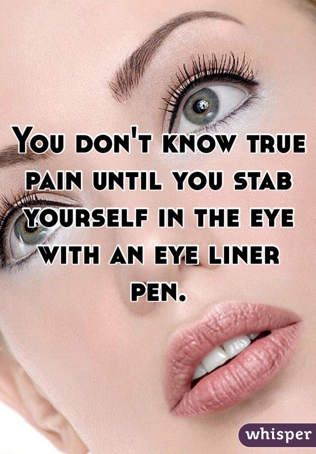 You don't know true pain until you stab yourself in the eye with an eye liner pen.