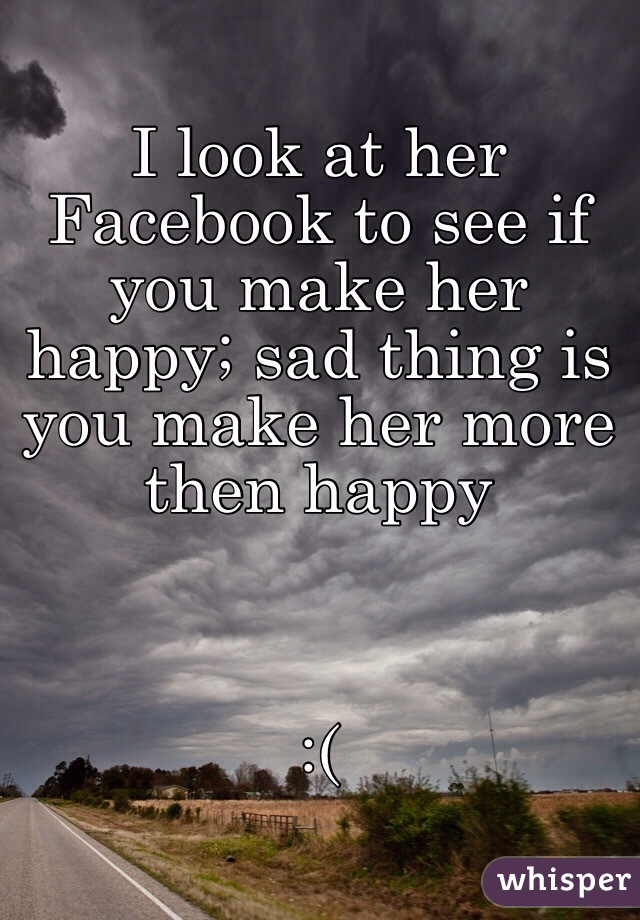 I look at her Facebook to see if you make her happy; sad thing is you make her more then happy    :(