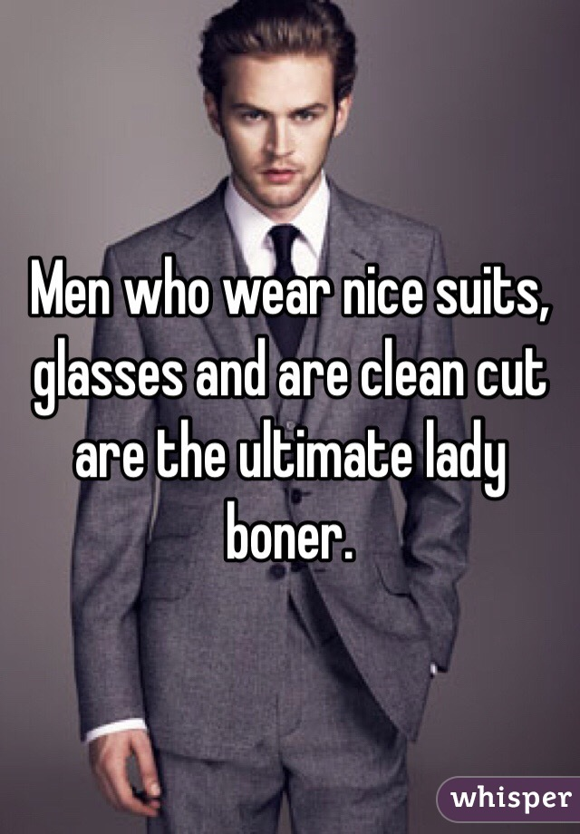 Men who wear nice suits, glasses and are clean cut are the ultimate lady boner.