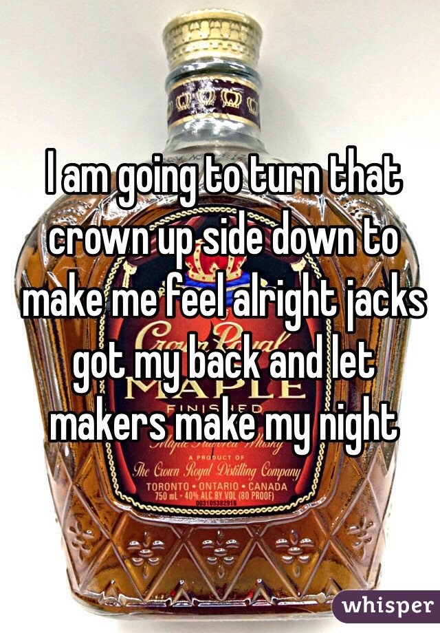I am going to turn that crown up side down to make me feel alright jacks got my back and let makers make my night