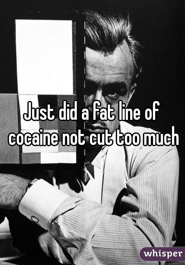 Just did a fat line of cocaine not cut too much
