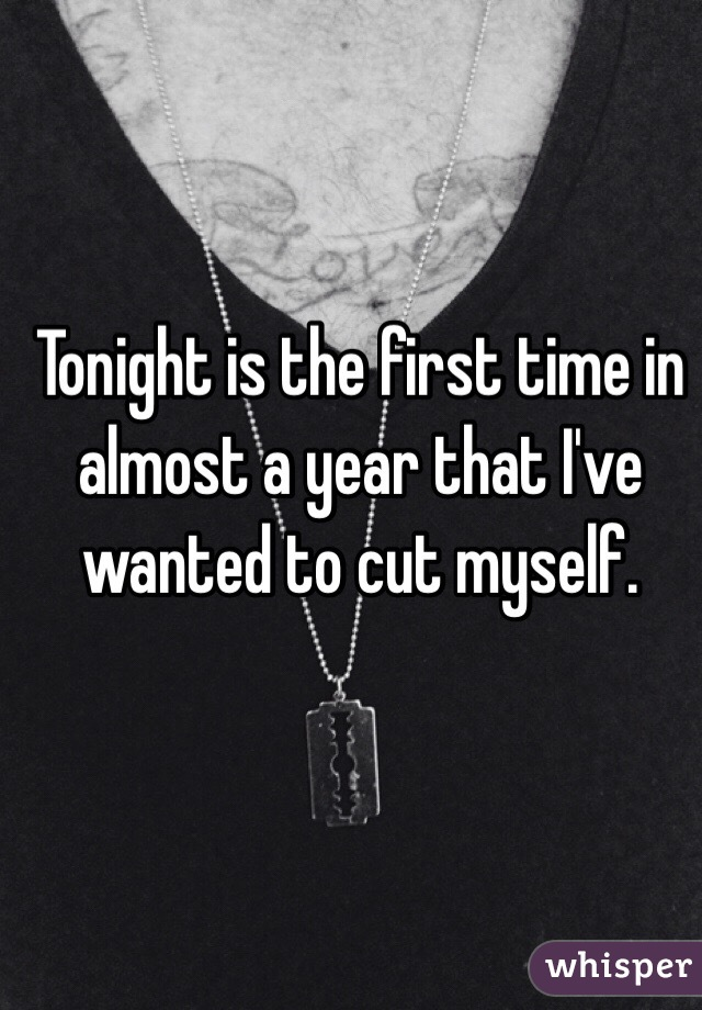 Tonight is the first time in almost a year that I've wanted to cut myself.
