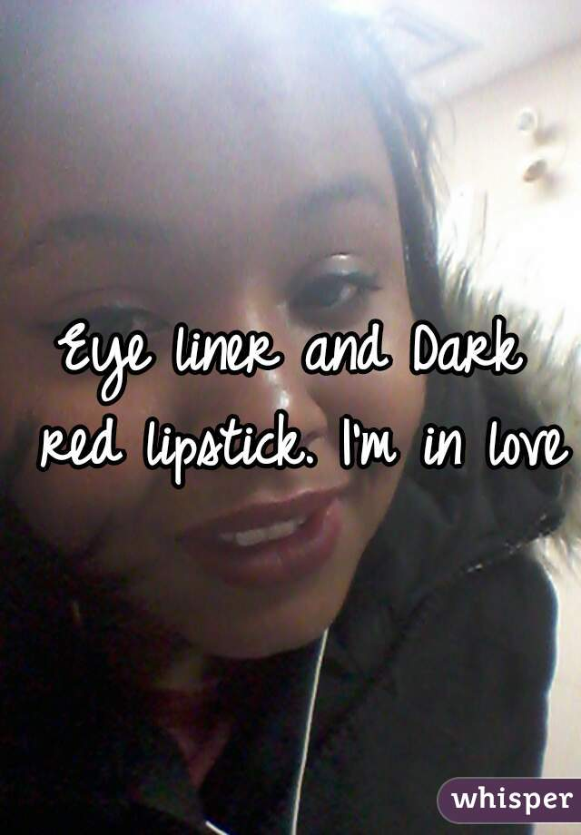 Eye liner and Dark red lipstick. I'm in love