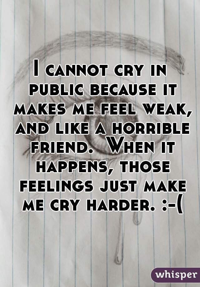 I cannot cry in public because it makes me feel weak, and like a horrible friend.  When it happens, those feelings just make me cry harder. :-(