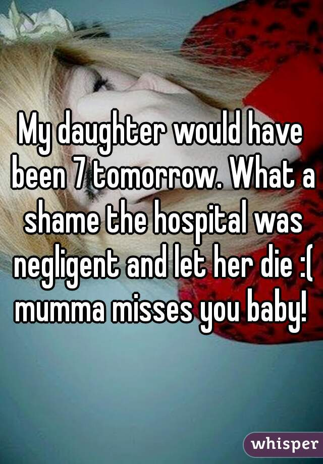 My daughter would have been 7 tomorrow. What a shame the hospital was negligent and let her die :( mumma misses you baby!