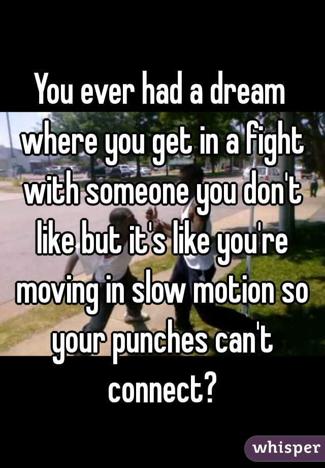 You ever had a dream where you get in a fight with someone you don't like but it's like you're moving in slow motion so your punches can't connect?