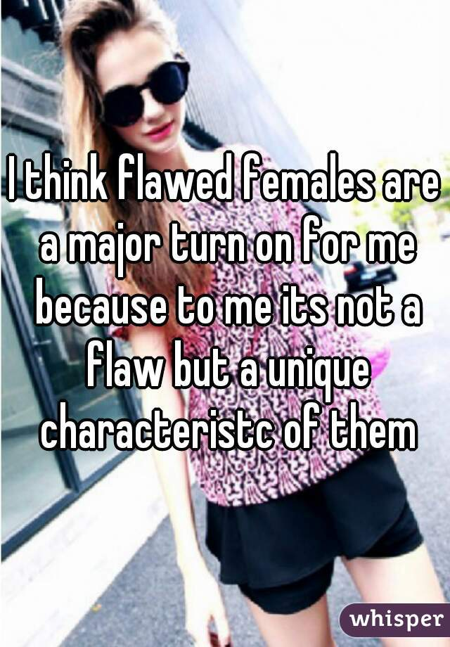 I think flawed females are a major turn on for me because to me its not a flaw but a unique characteristc of them