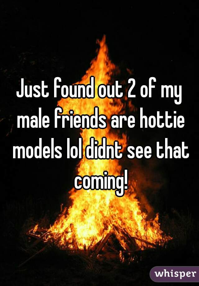 Just found out 2 of my male friends are hottie models lol didnt see that coming!