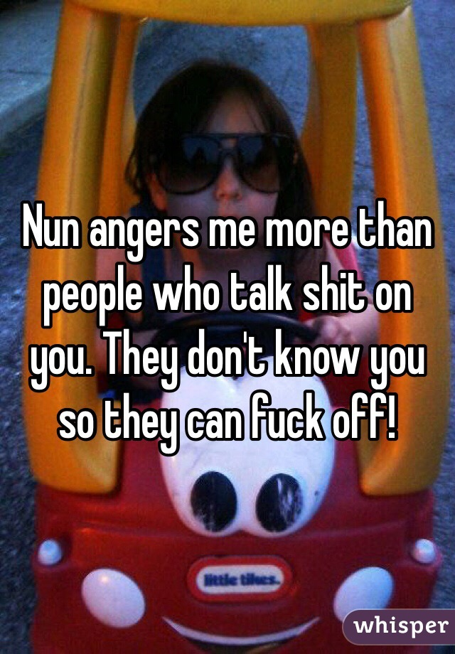 Nun angers me more than people who talk shit on you. They don't know you so they can fuck off!
