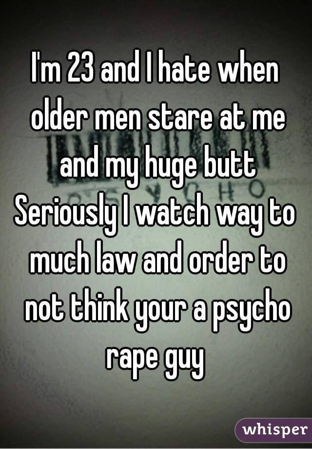 I'm 23 and I hate when older men stare at me and my huge butt Seriously I watch way to much law and order to not think your a psycho rape guy