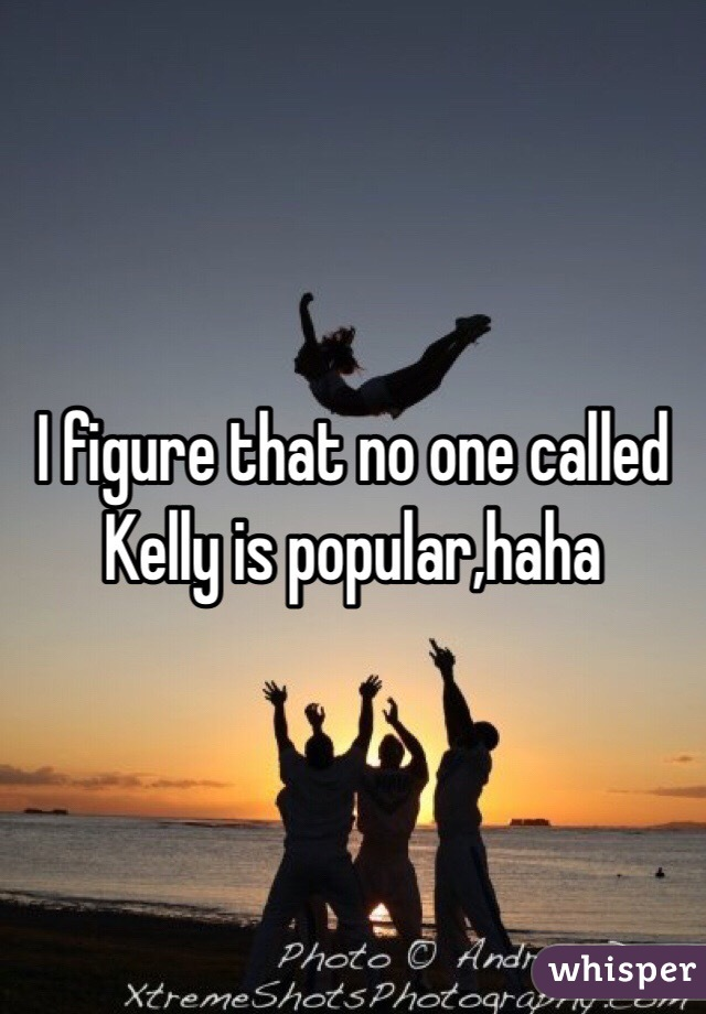 I figure that no one called Kelly is popular,haha