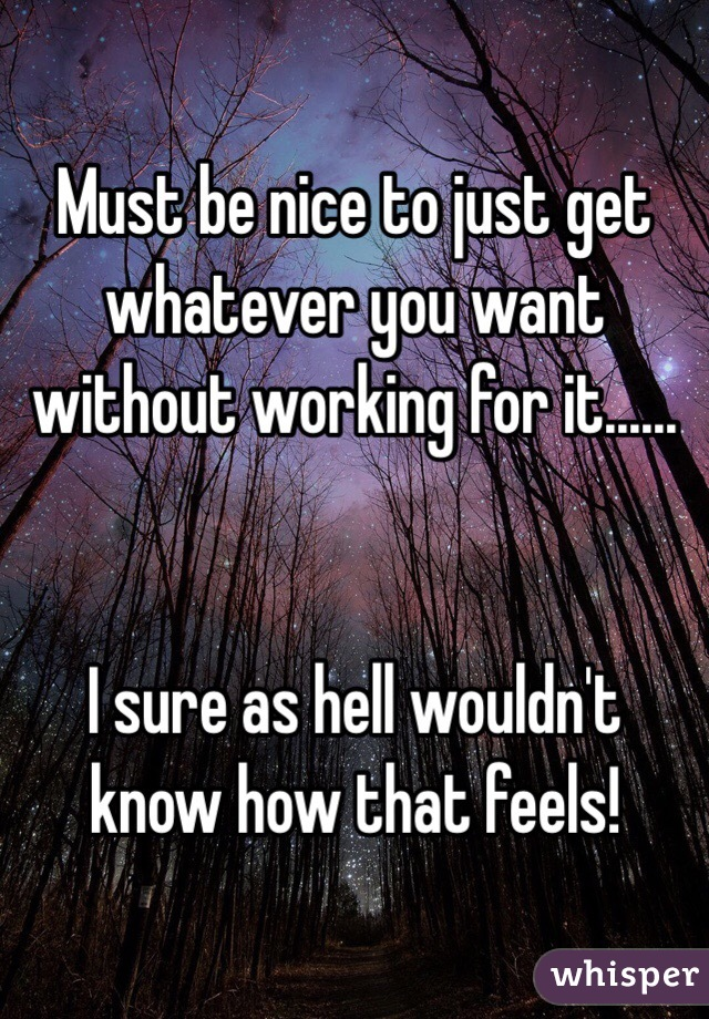 Must be nice to just get whatever you want without working for it......   I sure as hell wouldn't know how that feels!