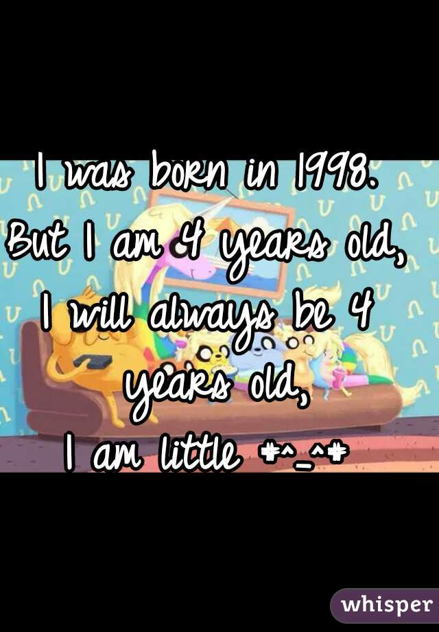 I was born in 1998. But I am 4 years old, I will always be 4 years old, I am little #^_^#