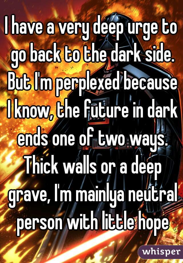 I have a very deep urge to go back to the dark side. But I'm perplexed because I know, the future in dark ends one of two ways. Thick walls or a deep grave, I'm mainlya neutral person with little hope
