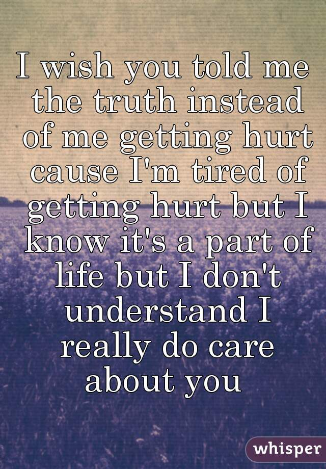 I wish you told me the truth instead of me getting hurt cause I'm tired of getting hurt but I know it's a part of life but I don't understand I really do care about you