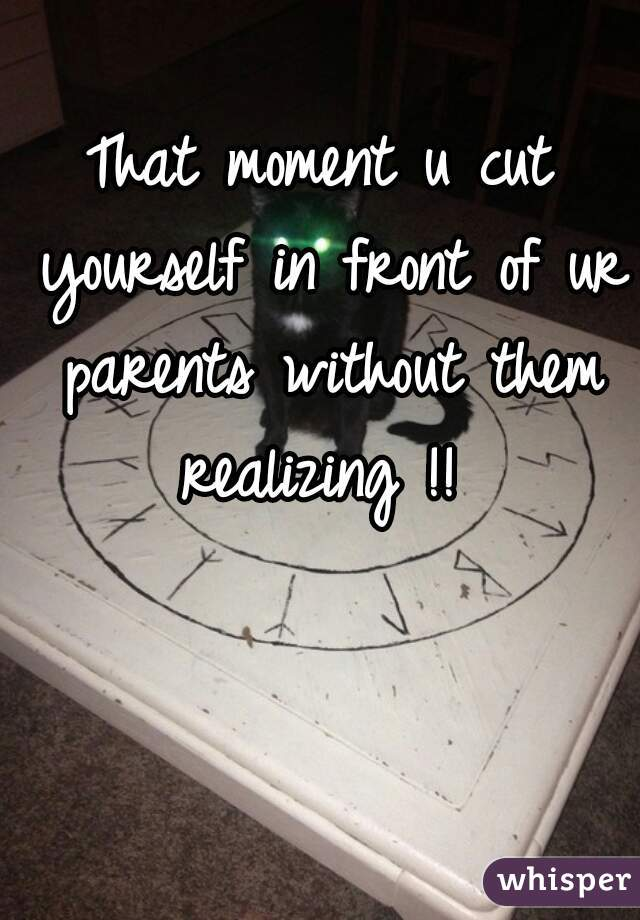 That moment u cut yourself in front of ur parents without them realizing !!