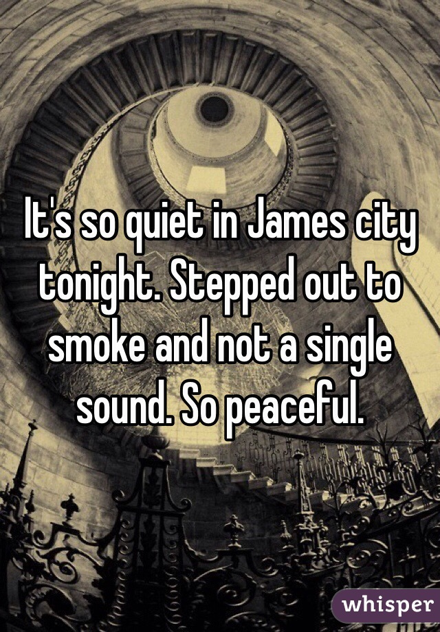 It's so quiet in James city tonight. Stepped out to smoke and not a single sound. So peaceful.