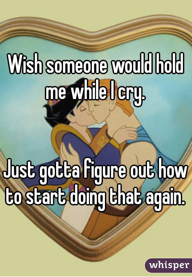 Wish someone would hold me while I cry.    Just gotta figure out how to start doing that again.