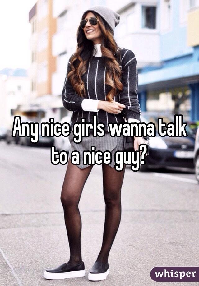 Any nice girls wanna talk to a nice guy?