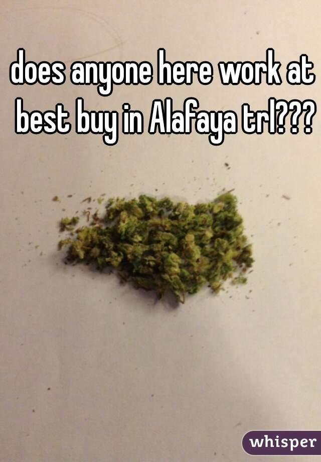 does anyone here work at best buy in Alafaya trl???