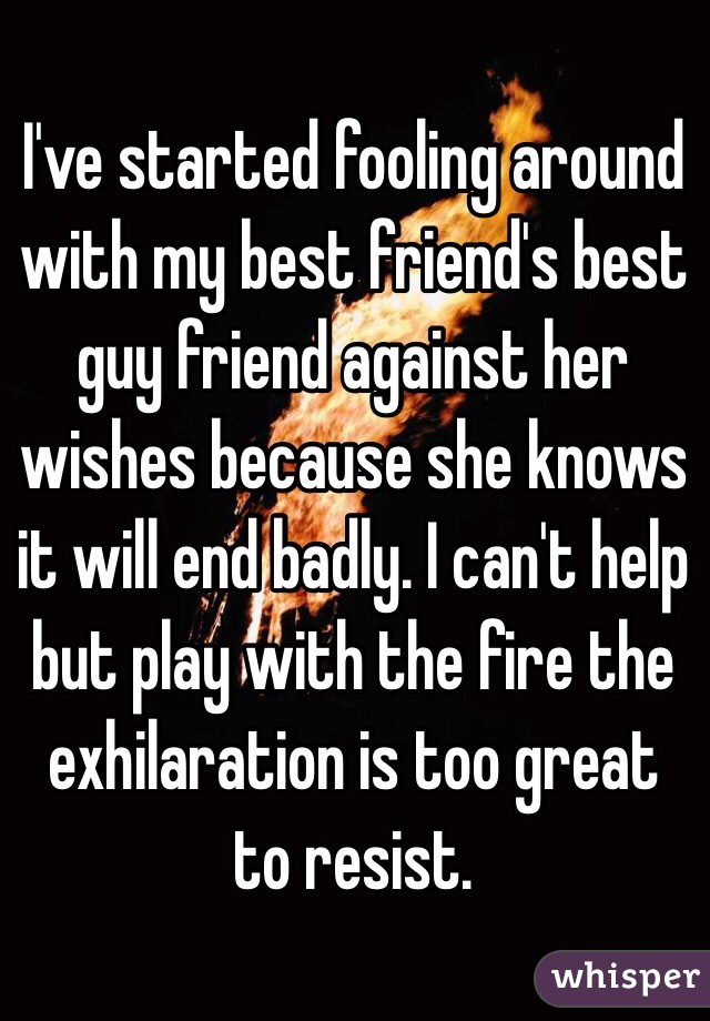I've started fooling around with my best friend's best guy friend against her wishes because she knows it will end badly. I can't help but play with the fire the exhilaration is too great to resist.
