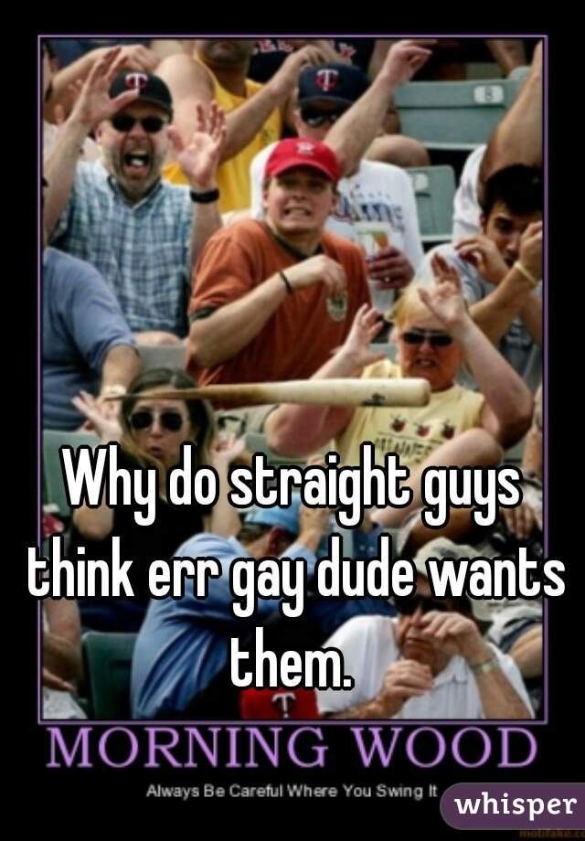 Why do straight guys think err gay dude wants them.