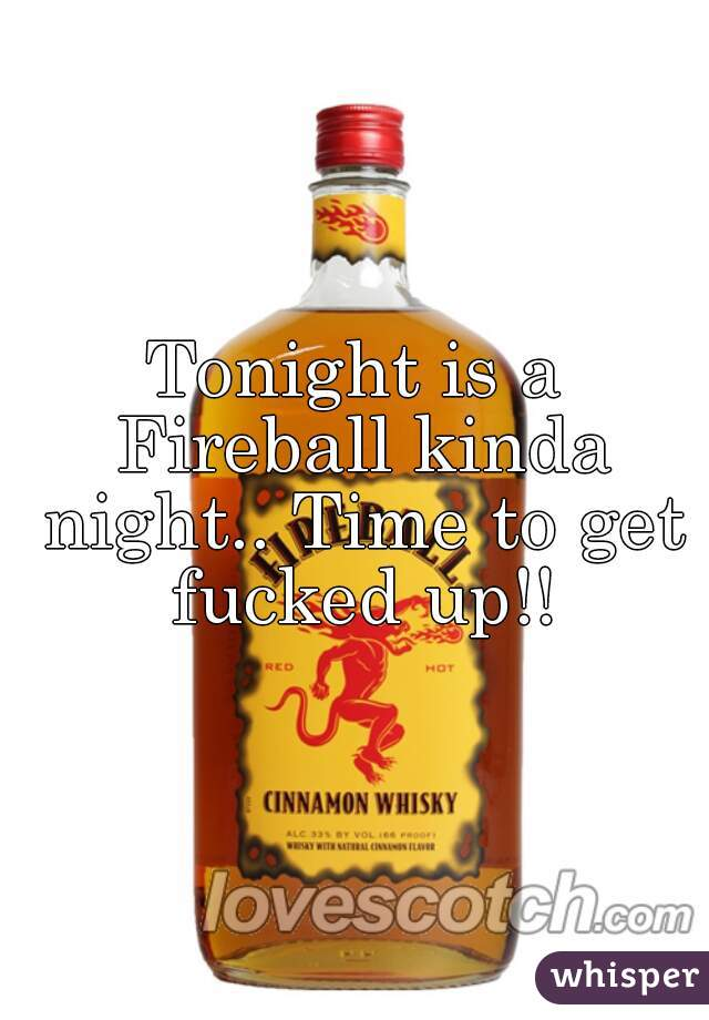 Tonight is a Fireball kinda night.. Time to get fucked up!!