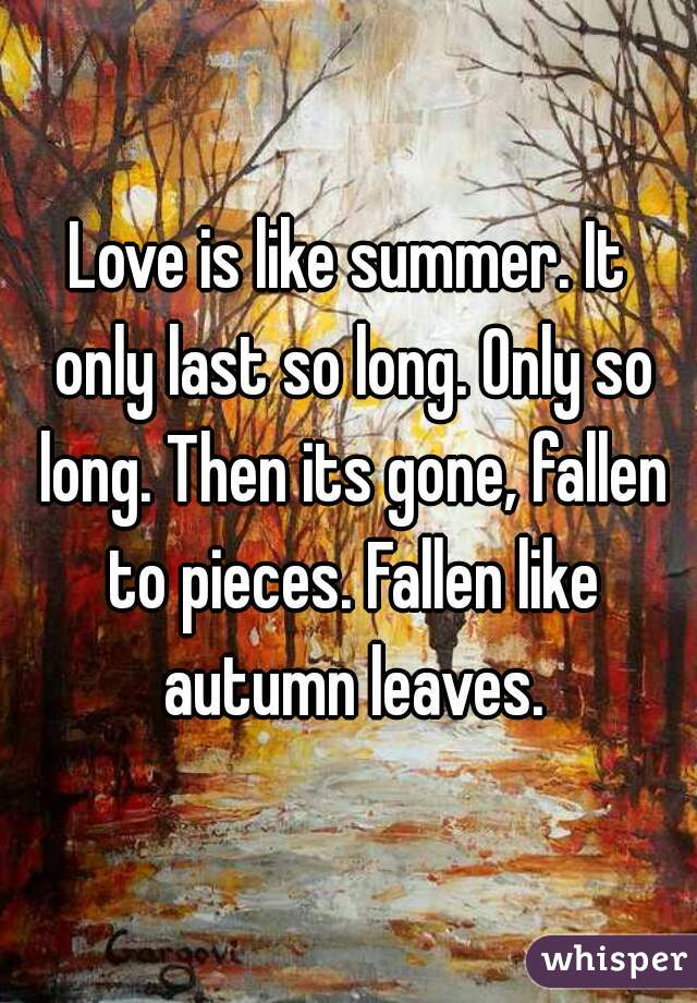 Love is like summer. It only last so long. Only so long. Then its gone, fallen to pieces. Fallen like autumn leaves.