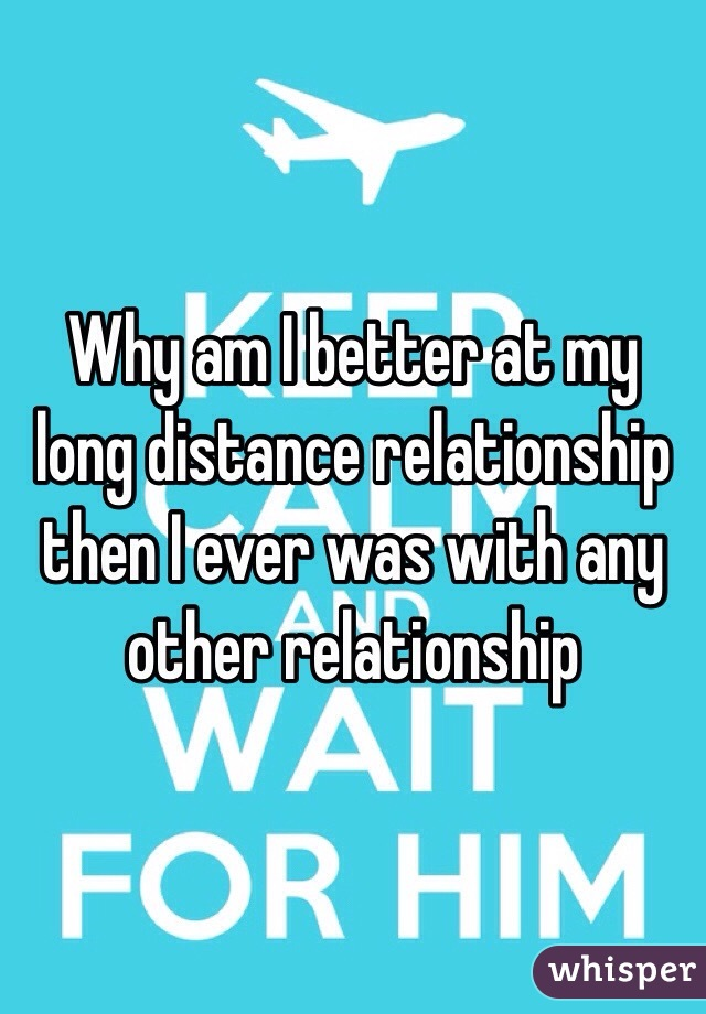 Why am I better at my long distance relationship then I ever was with any other relationship