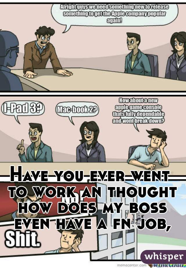 Have you ever went to work an thought how does my boss even have a fn job,