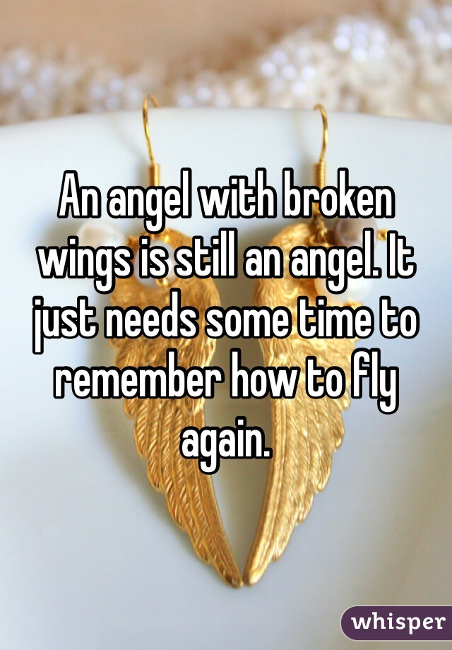 An angel with broken wings is still an angel. It just needs some time to remember how to fly again.