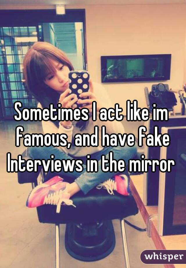 Sometimes I act like im famous, and have fake Interviews in the mirror