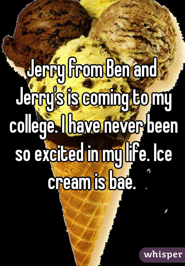 Jerry from Ben and Jerry's is coming to my college. I have never been so excited in my life. Ice cream is bae.