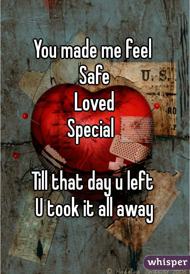 You made me feel  Safe Loved Special    Till that day u left  U took it all away