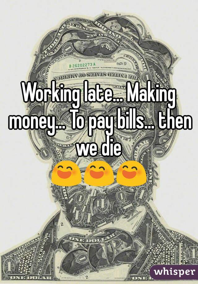 Working late... Making money... To pay bills... then we die  😄😄😄