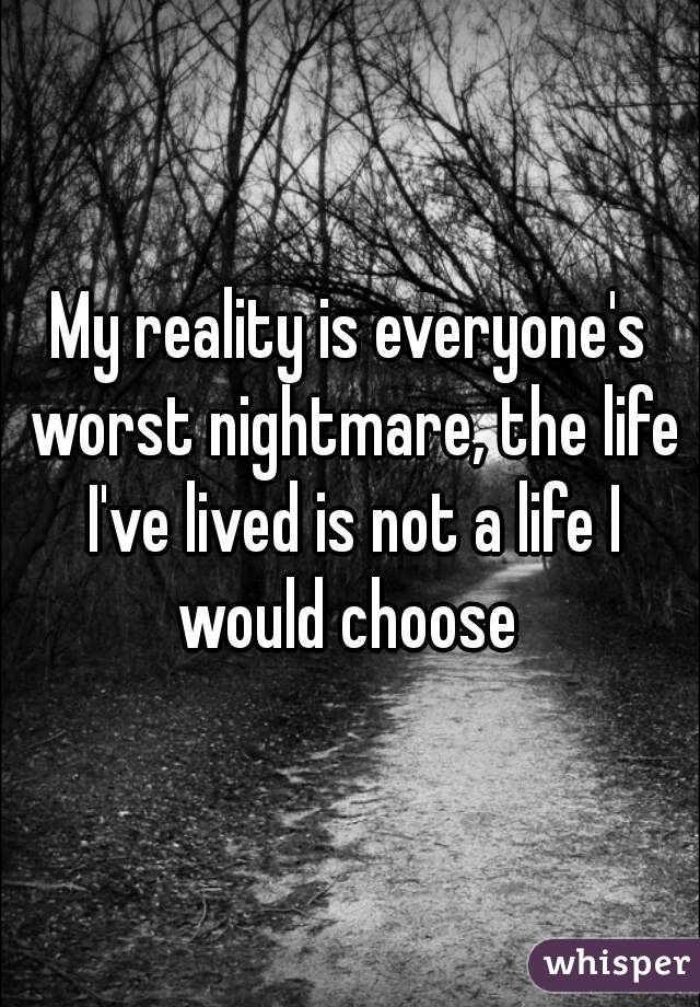 My reality is everyone's worst nightmare, the life I've lived is not a life I would choose