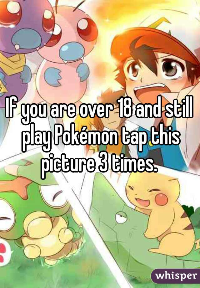 If you are over 18 and still play Pokémon tap this picture 3 times.