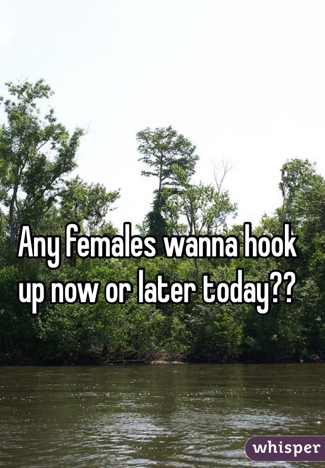 Any females wanna hook up now or later today??