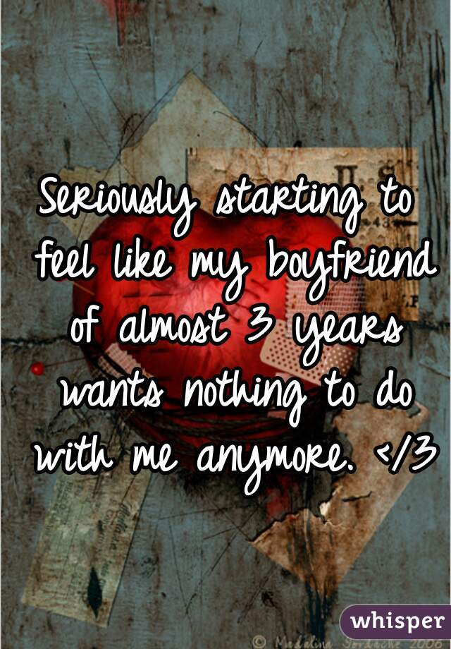 Seriously starting to feel like my boyfriend of almost 3 years wants nothing to do with me anymore. </3