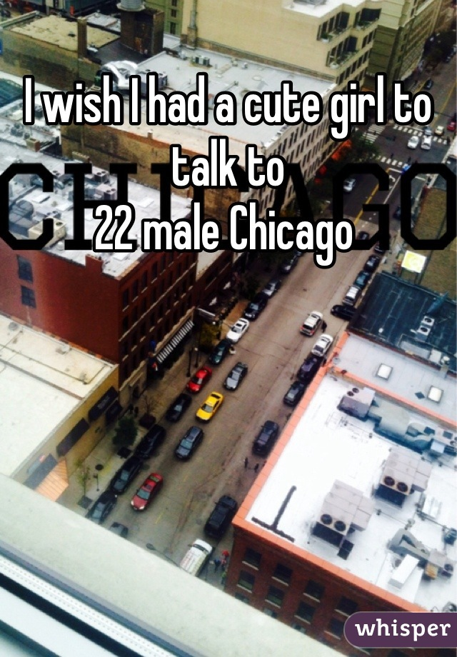 I wish I had a cute girl to talk to 22 male Chicago