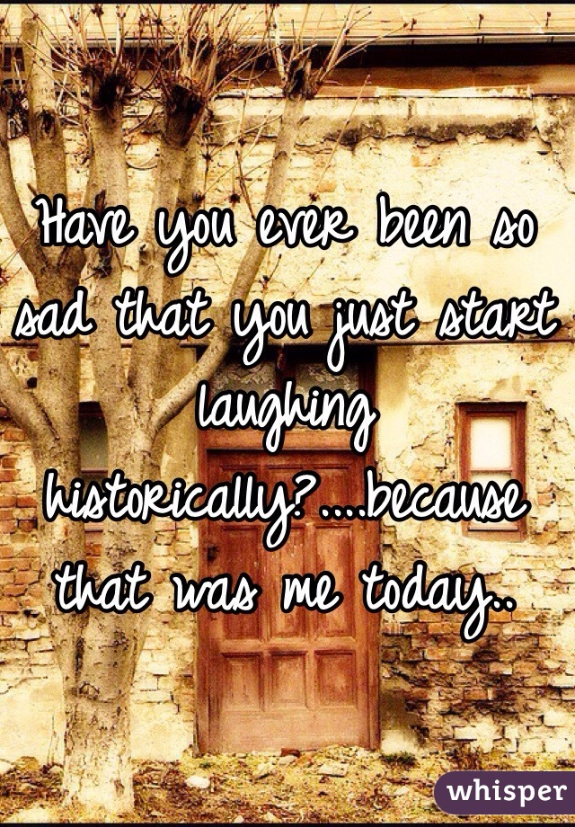 Have you ever been so sad that you just start laughing historically?....because that was me today..