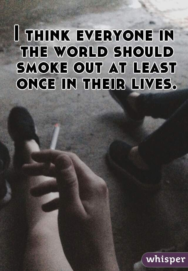 I think everyone in the world should smoke out at least once in their lives.