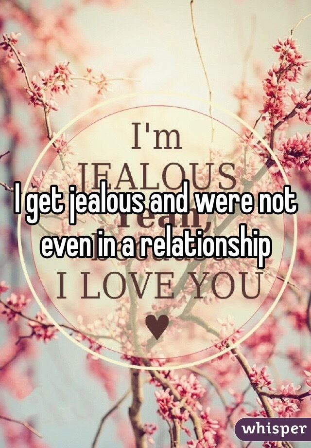 I get jealous and were not even in a relationship