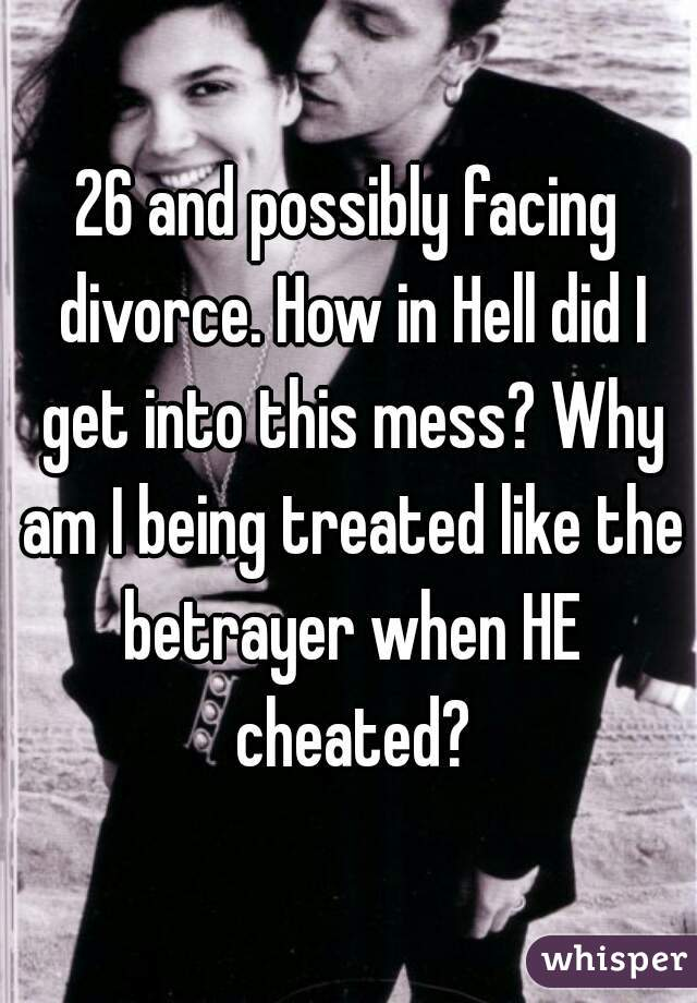 26 and possibly facing divorce. How in Hell did I get into this mess? Why am I being treated like the betrayer when HE cheated?