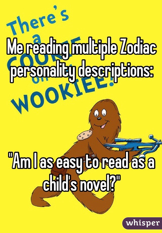 """Me reading multiple Zodiac personality descriptions:     """"Am I as easy to read as a child's novel?"""""""