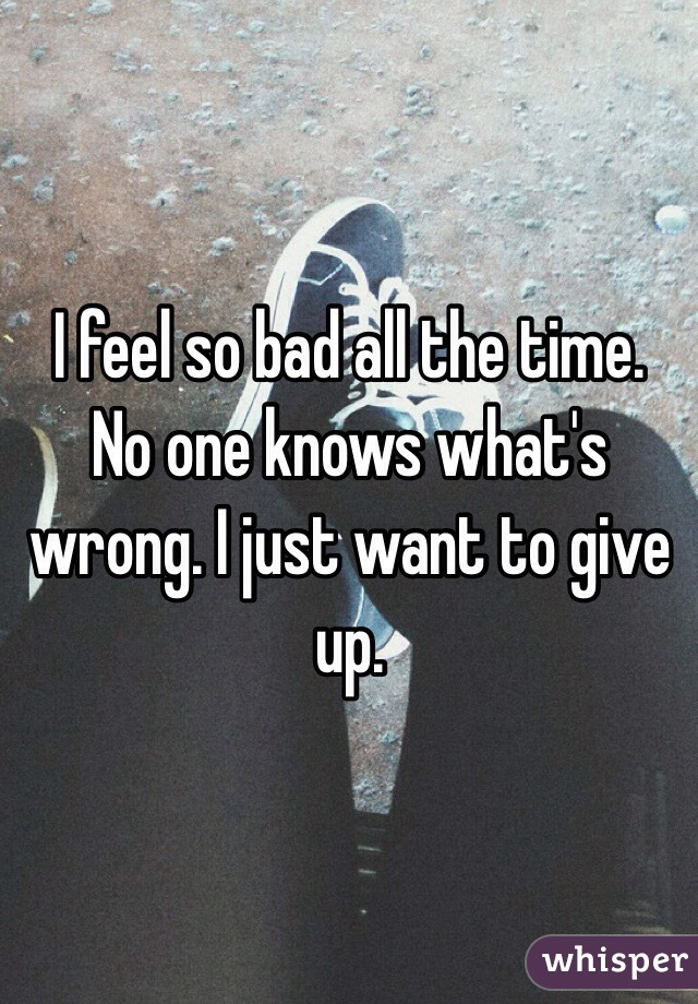 I feel so bad all the time. No one knows what's wrong. I just want to give up.
