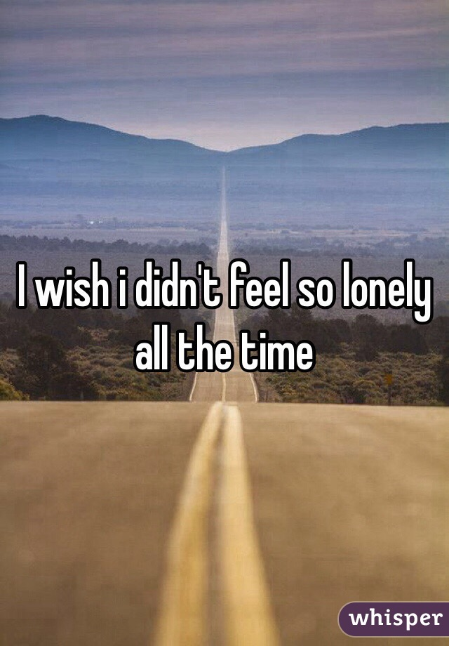 I wish i didn't feel so lonely all the time