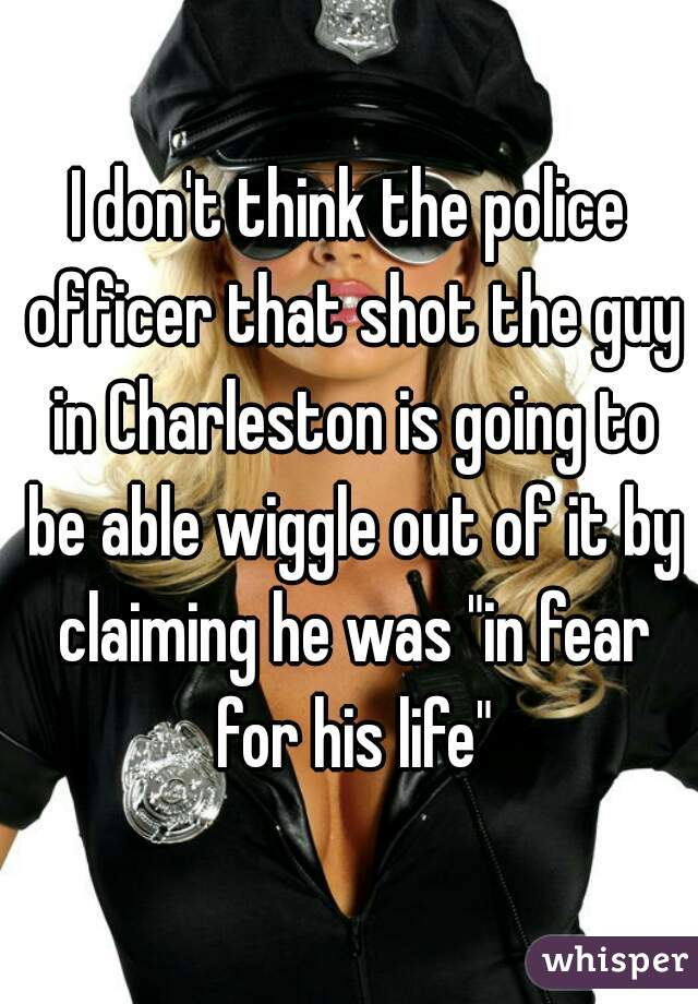 "I don't think the police officer that shot the guy in Charleston is going to be able wiggle out of it by claiming he was ""in fear for his life"""